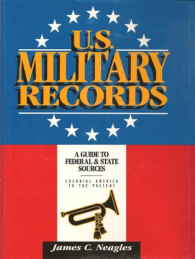 U. S. Military Records:  A Guide to Federal & State Sources Colonial America to the Present, Neagles, James C.