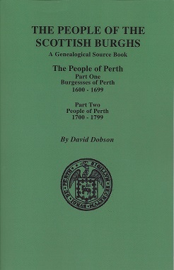The People of the Scottish Burghs: A Genealogical Source Book: The People of Perth: Part One Burgesses of Perth 1600 - 1699, Part Two People of Perth 1700 - 1799, Dobson, David