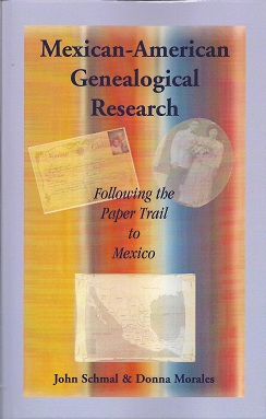 Mexican-American Genealogical Research:  Following the Paper Trail to Mexico, Schmal, John And Morales, Donna
