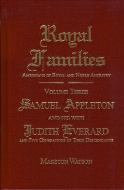Royal Families - Americans of Royal and Noble Ancestry. Volume Three: Samuel Appleton and His Wife Judith Everard and Five Generations of Their Descendants, Watson, Marston