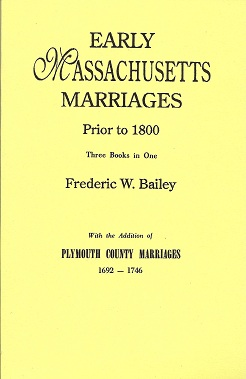 Early Massachusetts Marriages Prior to 1800 3 vols. in 1 [Bound With] Plymouth, Bailey, Frederic W