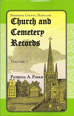 Frederick County, Maryland Church and Cemetery Records:  Volume 1, Fogle, Patricia A.
