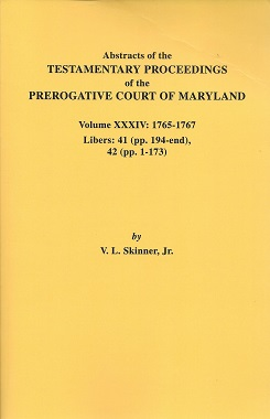 Abstracts of the Testamentary Proceedings of the Prerogative Court of Maryland: Volume XXXIV: 1765-1767 Libers: 41 (pp. 194-end), 42 (pp. 1-173), Skinner Jr., V. L.