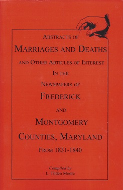 Abstracts of Marriages and Deaths and Other Articles of Interest in the Newspapers of Frederick and Montgomery Counties, Maryland, 1831-1840, Moore, L. Tilden