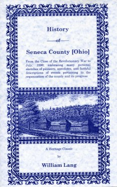 History of Seneca County (Ohio) :  From the Close of the Revolutionary War to July, 1880 Embracing Many Personal Sketches of Pioneers, Anecdotes, and Faithful Descriptions of Events Pertaining to the Organization of the County and its Progress, Lang, William