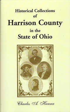 Historical Collections of Harrison County in the State of Ohio:  With Lists Of The First Land-Owners, Early Marriages (To 1841), Will Records (To 1861), Burial Records Of The Early Settlements, And Numerous Genealogies, Hanna, Charles A.