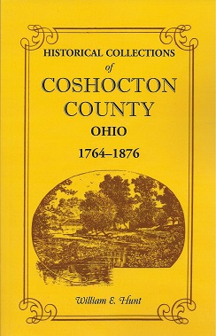 Historical Collections of Coshocton County Ohio: A complete panorama of the county, from the time of the earliest known occupants of the territory unto the present time, 1764-1876, Hunt, William E.