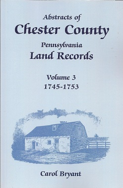 Abstracts of Chester County, Pennsylvania, Land Records, Volume 3 1745-1753, Bryant, Carol