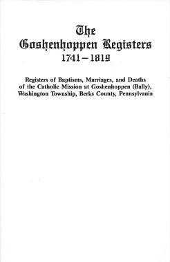 The Goshenhoppen Registers 1741 - 1819: Registersof Baptisms, Marriages, and Deathsof the Catholic Mission at Goshenhoppen (Bally), Washington Township, Berks County, Pennsylvania