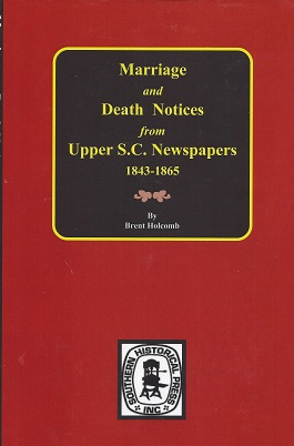 Marriage  and Death Notices from Upper S.C. Newspapers 1843-1865: Abstracts from Newspapers in Laurens, Spartenburg, Newbury and Lexington Districts, Holcomb, Brent