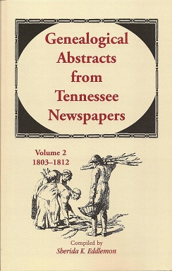 Genealogical Abstracts from Tennessee Newspapers, Volume 2, 1803-1812, Eddlemon, Sherida K.