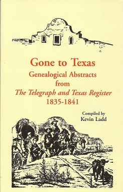 Gone to Texas:  Genealogical Abstracts from The Telegraph and Texas Register, 1835-1841, Ladd, Kevin