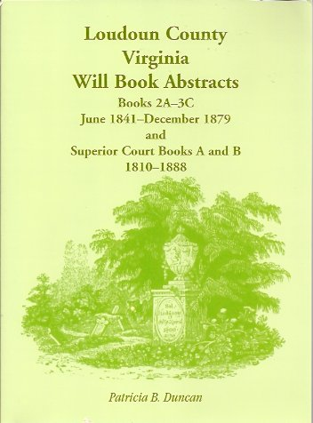 Loudoun County, Virginia Will Book Abstracts, Books 2A-3C, Jun 1841 - Dec 1879 and Superior Court Books A and B, 1810-1888, Duncan, Patricia