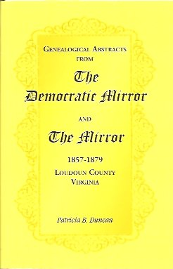 Genealogical Abstracts from the Democratic Mirror and the Mirror, 1857-1879, Loudoun County, Virginia, Duncan, Patricia B.